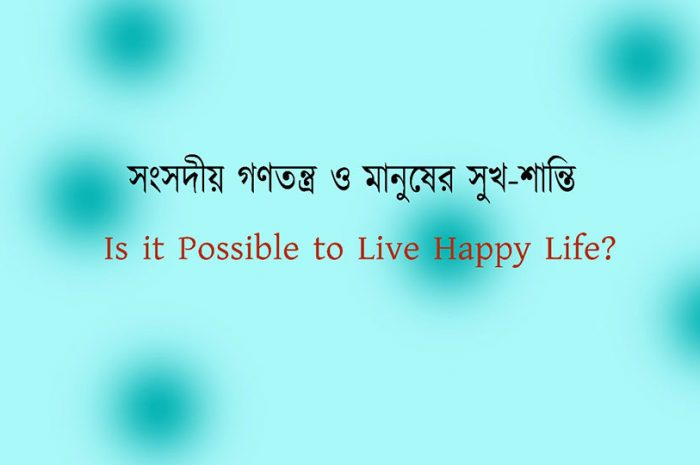How to Live Happy Life Best in Parliamentary Democracy after 75 Yrs | সংসদীয় গণতন্ত্র- সুখ শান্তি